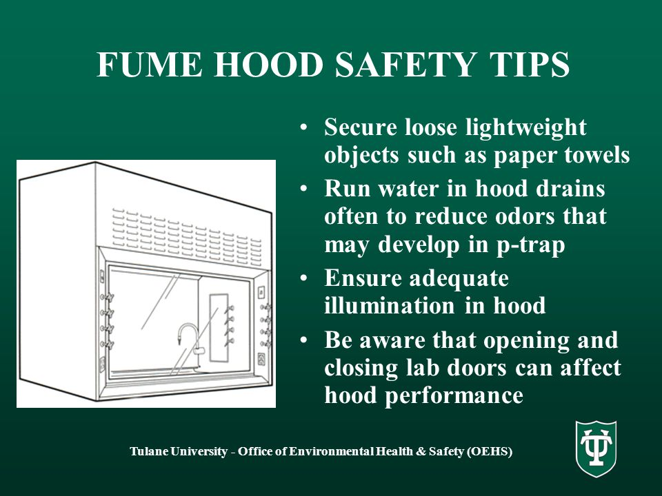 Tulane University - Office of Environmental Health & Safety (OEHS) FUME HOOD SAFETY TIPS Keep the amount of material in a hood to a minimum – excessive clutter increases turbulence and reduces hood efficiency An airfoil helps to minimize undesirable turbulence when air entering the hood impacts the front edge of the floor of the hood – be sure airfoil is installed and side panels are in place