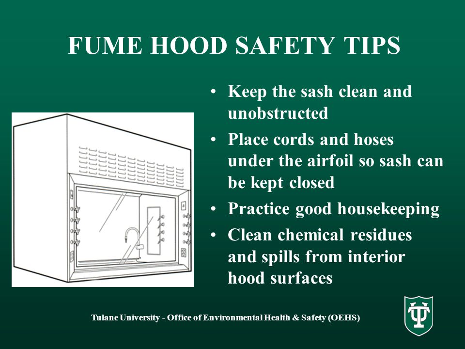 Tulane University - Office of Environmental Health & Safety (OEHS) FUME HOOD SAFETY TIPS Secure loose lightweight objects such as paper towels Run water in hood drains often to reduce odors that may develop in p-trap Ensure adequate illumination in hood Be aware that opening and closing lab doors can affect hood performance