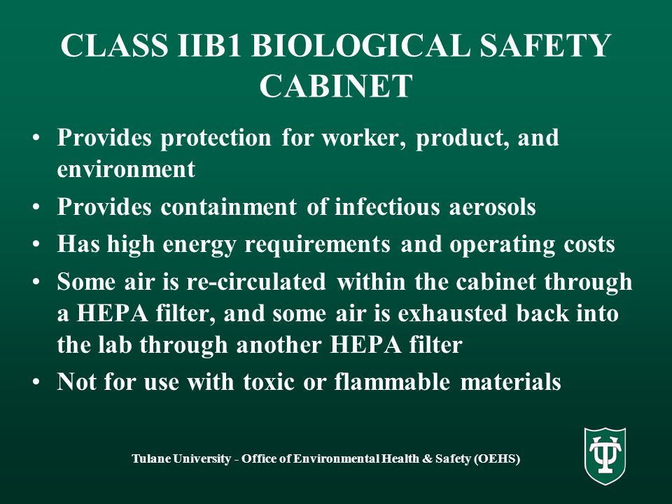 Tulane University - Office of Environmental Health & Safety (OEHS) CLASS IIA BIOLOGICAL SAFETY CABINET Protects the worker, the product, and the environment Most commonly used BSC, suitable for procedures with clinical specimens or cell cultures Some air is re-circulated within the cabinet through a HEPA filter, some air is exhausted back into the lab through another HEPA filter Not for use with toxic or flammable materials