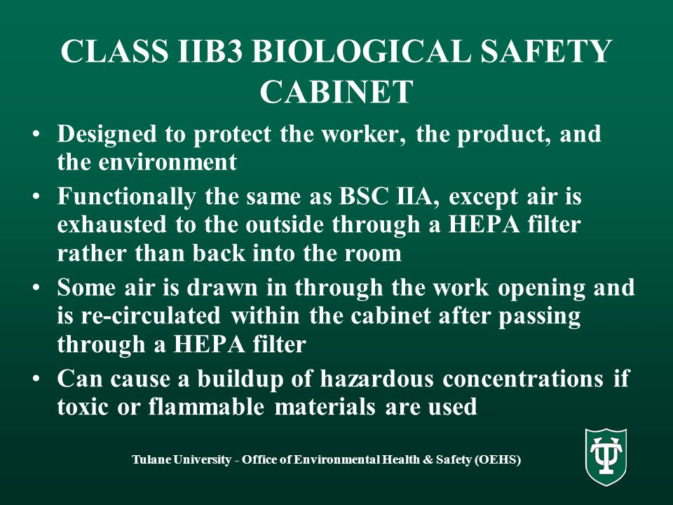 Tulane University - Office of Environmental Health & Safety (OEHS) CLASS IIB2 BIOLOGICAL SAFETY CABINET Designed for protection of the worker, the product, and the environment Exhausts 100% of intake air through a HEPA filter back into the room Provides containment of infectious aerosols High energy requirements and operating costs Some air is drawn in past a HEPA filter over the work area, and some air is drawn in through the work opening and exhausted Not for use with toxic or flammable materials