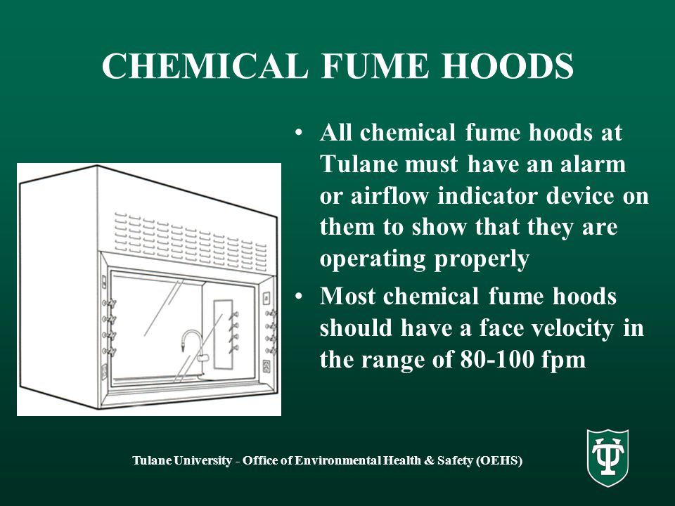 Tulane University - Office of Environmental Health & Safety (OEHS) CHEMICAL FUME HOODS Designed to protect the worker from toxic or hazardous chemicals 100% of air exhausted to outside No recirculation of air Baffles in back should adjust for work with chemicals of different volatilities and vapor densities