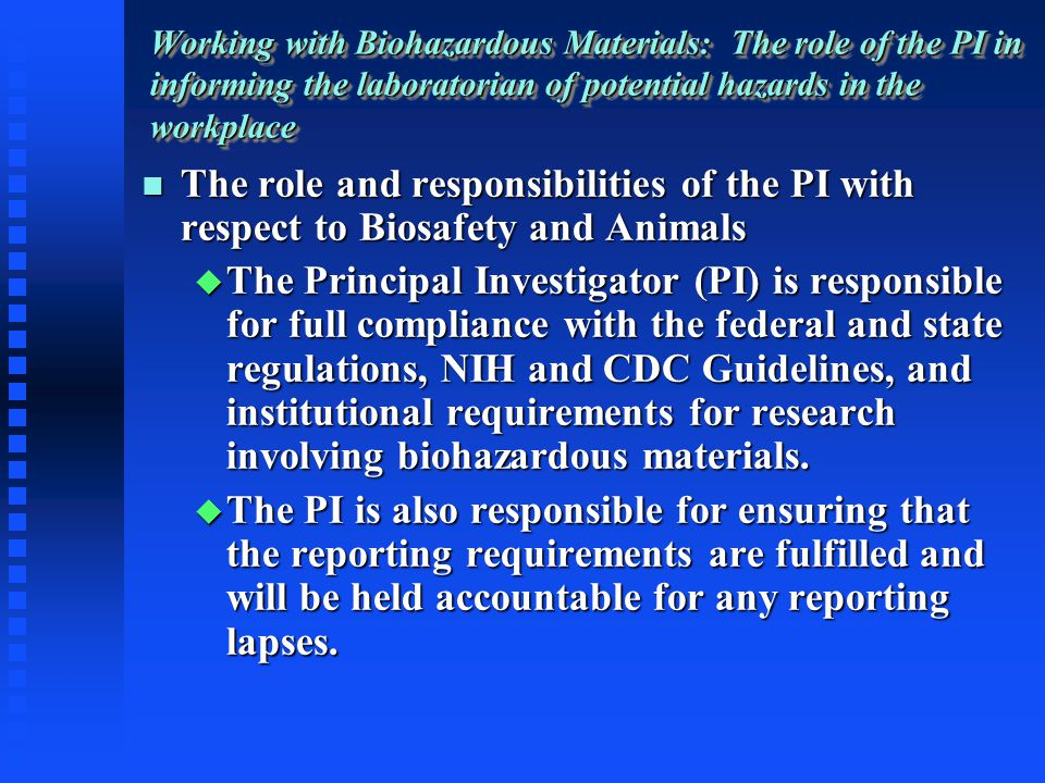 Working with Biohazardous Materials: The role of the PI in informing the laboratorian of potential hazards in the workplace The role and responsibilities of the PI with respect to Biosafety and Animals The role and responsibilities of the PI with respect to Biosafety and Animals The Principal Investigator (PI) is responsible for full compliance with the federal and state regulations, NIH and CDC Guidelines, and institutional requirements for research involving biohazardous materials.