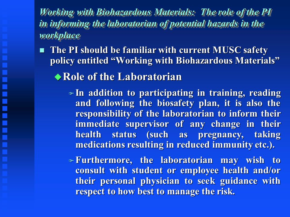 The PI should be familiar with current MUSC safety policy entitled Working with Biohazardous Materials The PI should be familiar with current MUSC safety policy entitled Working with Biohazardous Materials Role of the Laboratorian Role of the Laboratorian In addition to participating in training, reading and following the biosafety plan, it is also the responsibility of the laboratorian to inform their immediate supervisor of any change in their health status (such as pregnancy, taking medications resulting in reduced immunity etc.).