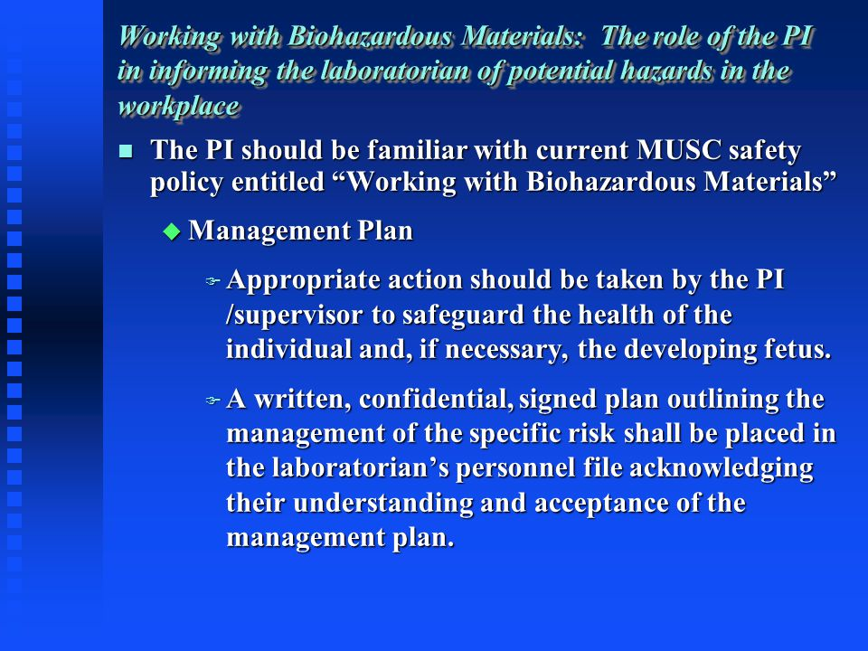 The PI should be familiar with current MUSC safety policy entitled Working with Biohazardous Materials The PI should be familiar with current MUSC safety policy entitled Working with Biohazardous Materials Management Plan Management Plan Appropriate action should be taken by the PI /supervisor to safeguard the health of the individual and, if necessary, the developing fetus.