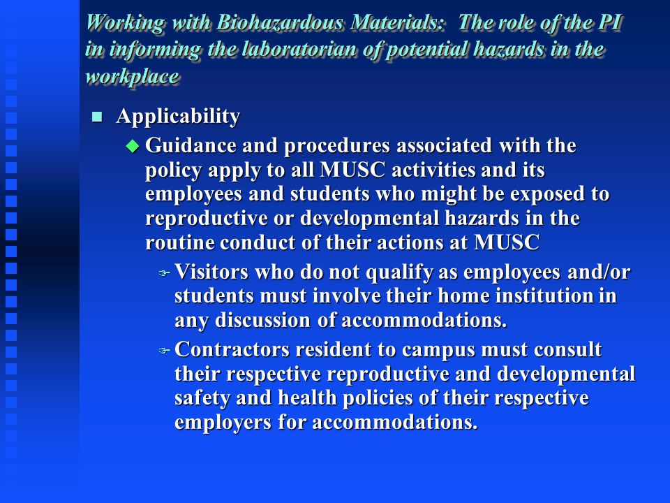 Applicability Applicability Guidance and procedures associated with the policy apply to all MUSC activities and its employees and students who might be exposed to reproductive or developmental hazards in the routine conduct of their actions at MUSC Guidance and procedures associated with the policy apply to all MUSC activities and its employees and students who might be exposed to reproductive or developmental hazards in the routine conduct of their actions at MUSC Visitors who do not qualify as employees and/or students must involve their home institution in any discussion of accommodations.