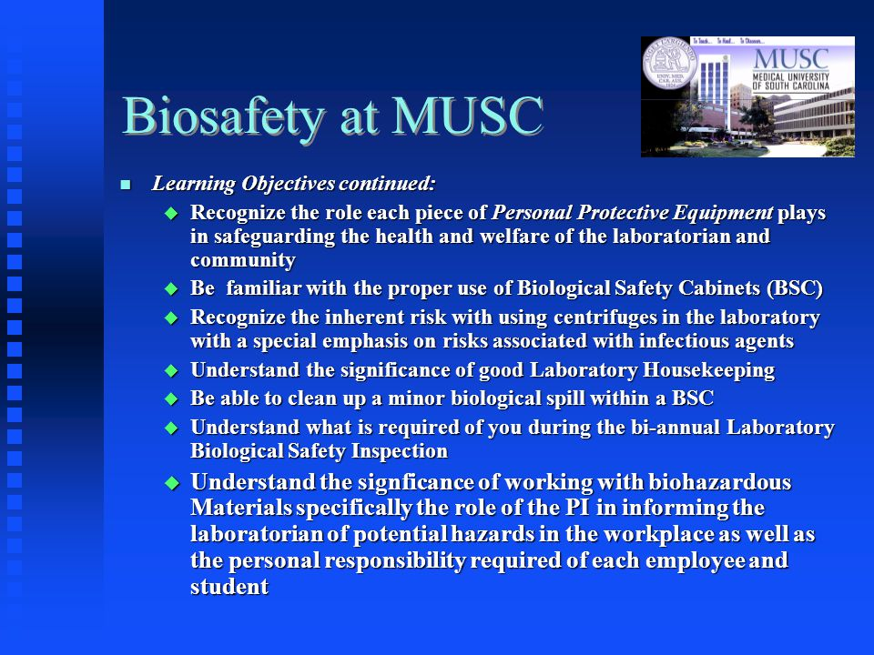 Biosafety at MUSC Learning Objectives continued: Learning Objectives continued: Recognize the role each piece of Personal Protective Equipment plays in safeguarding the health and welfare of the laboratorian and community Recognize the role each piece of Personal Protective Equipment plays in safeguarding the health and welfare of the laboratorian and community Be familiar with the proper use of Biological Safety Cabinets (BSC) Be familiar with the proper use of Biological Safety Cabinets (BSC) Recognize the inherent risk with using centrifuges in the laboratory with a special emphasis on risks associated with infectious agents Recognize the inherent risk with using centrifuges in the laboratory with a special emphasis on risks associated with infectious agents Understand the significance of good Laboratory Housekeeping Understand the significance of good Laboratory Housekeeping Be able to clean up a minor biological spill within a BSC Be able to clean up a minor biological spill within a BSC Understand what is required of you during the bi-annual Laboratory Biological Safety Inspection Understand what is required of you during the bi-annual Laboratory Biological Safety Inspection Understand the signficance of working with biohazardous Materials specifically the role of the PI in informing the laboratorian of potential hazards in the workplace as well as the personal responsibility required of each employee and student Understand the signficance of working with biohazardous Materials specifically the role of the PI in informing the laboratorian of potential hazards in the workplace as well as the personal responsibility required of each employee and student
