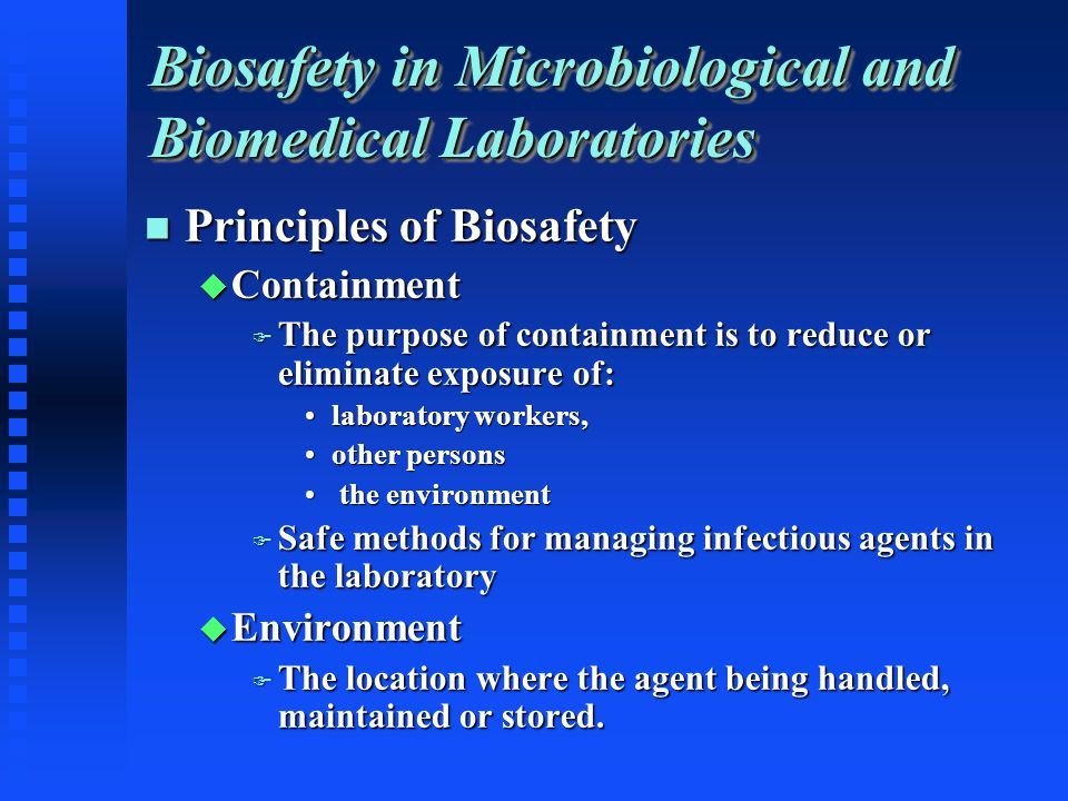 Biosafety in Microbiological and Biomedical Laboratories Principles of Biosafety Principles of Biosafety Containment Containment The purpose of containment is to reduce or eliminate exposure of: The purpose of containment is to reduce or eliminate exposure of: laboratory workers,laboratory workers, other personsother persons the environment the environment Safe methods for managing infectious agents in the laboratory Safe methods for managing infectious agents in the laboratory Environment Environment The location where the agent being handled, maintained or stored.