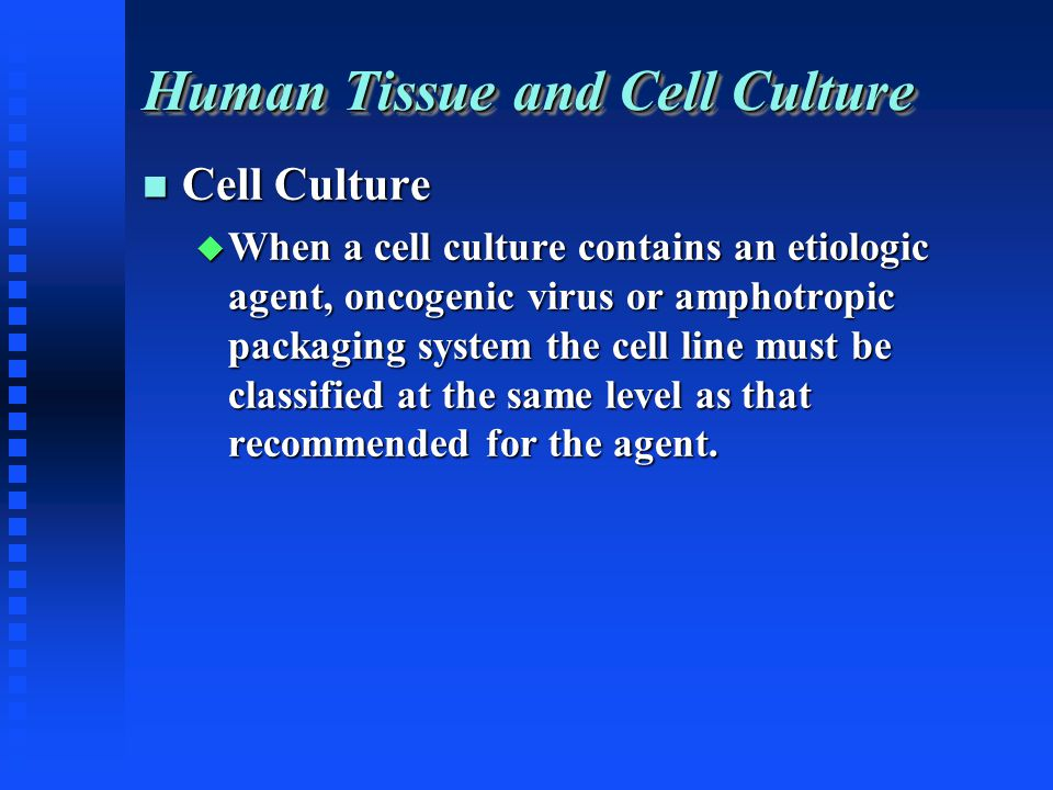 Human Tissue and Cell Culture Cell Culture Cell Culture When a cell culture contains an etiologic agent, oncogenic virus or amphotropic packaging system the cell line must be classified at the same level as that recommended for the agent.