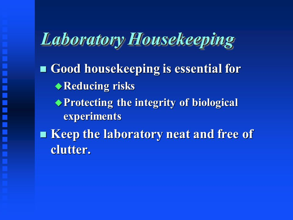 Laboratory Housekeeping Good housekeeping is essential for Good housekeeping is essential for Reducing risks Reducing risks Protecting the integrity of biological experiments Protecting the integrity of biological experiments Keep the laboratory neat and free of clutter.