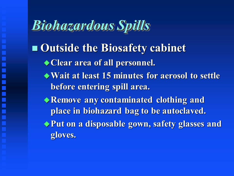 Biohazardous Spills Outside the Biosafety cabinet Outside the Biosafety cabinet Clear area of all personnel.