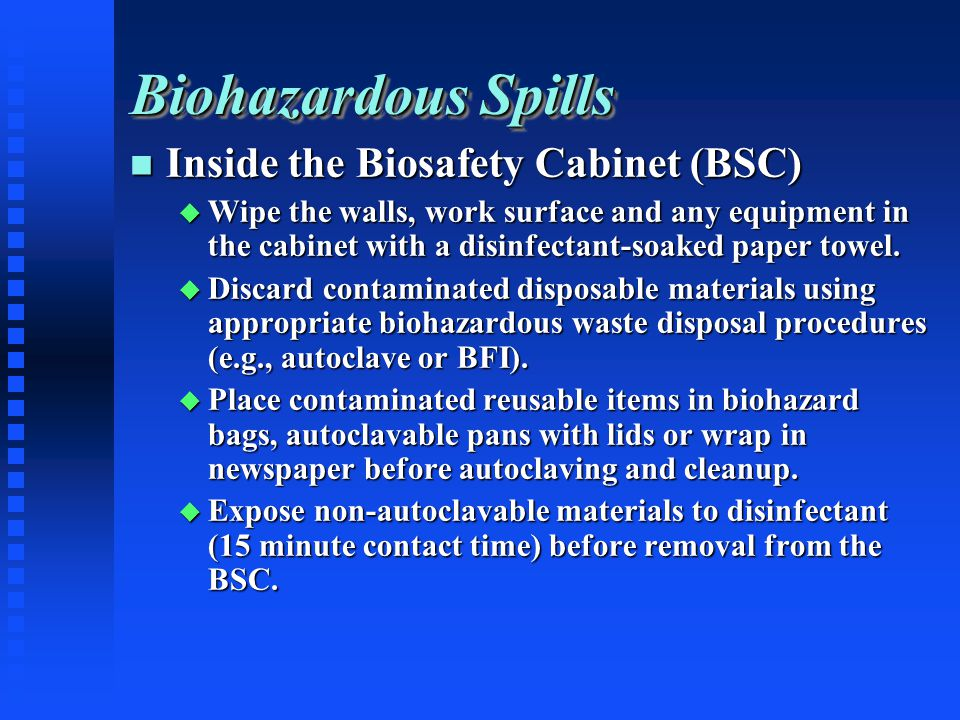 Biohazardous Spills Inside the Biosafety Cabinet (BSC) Inside the Biosafety Cabinet (BSC) Wipe the walls, work surface and any equipment in the cabinet with a disinfectant-soaked paper towel.