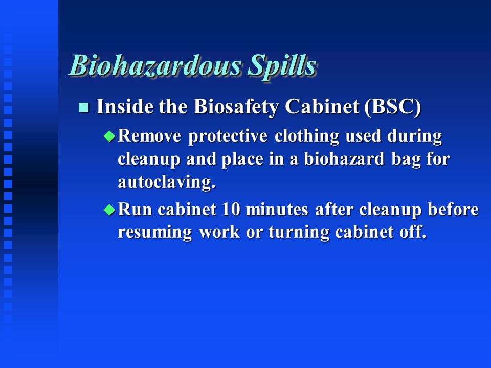 Biohazardous Spills Inside the Biosafety Cabinet (BSC) Inside the Biosafety Cabinet (BSC) Remove protective clothing used during cleanup and place in a biohazard bag for autoclaving.