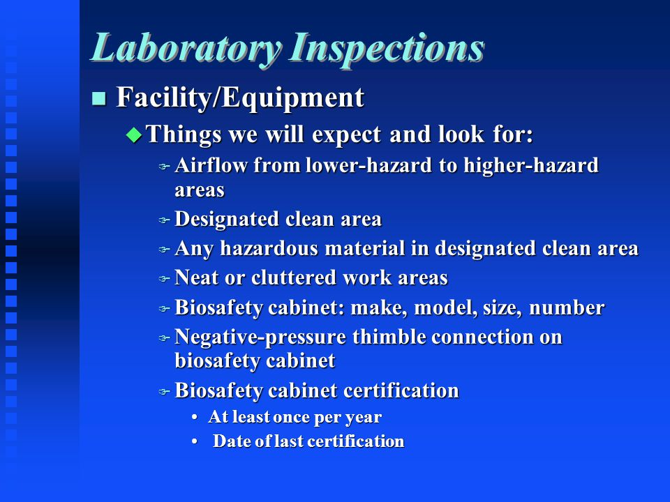Laboratory Inspections Facility/Equipment Facility/Equipment Things we will expect and look for: Things we will expect and look for: Airflow from lower-hazard to higher-hazard areas Airflow from lower-hazard to higher-hazard areas Designated clean area Designated clean area Any hazardous material in designated clean area Any hazardous material in designated clean area Neat or cluttered work areas Neat or cluttered work areas Biosafety cabinet: make, model, size, number Biosafety cabinet: make, model, size, number Negative-pressure thimble connection on biosafety cabinet Negative-pressure thimble connection on biosafety cabinet Biosafety cabinet certification Biosafety cabinet certification At least once per yearAt least once per year Date of last certification Date of last certification