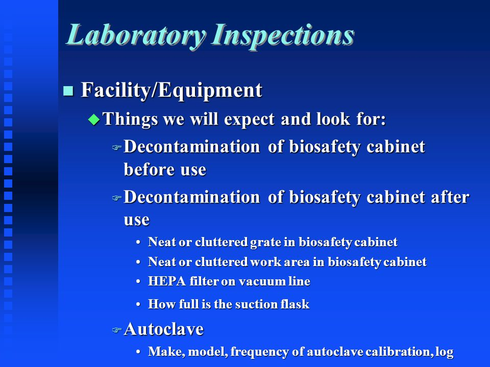 Laboratory Inspections Facility/Equipment Facility/Equipment Things we will expect and look for: Things we will expect and look for: Decontamination of biosafety cabinet before use Decontamination of biosafety cabinet before use Decontamination of biosafety cabinet after use Decontamination of biosafety cabinet after use Neat or cluttered grate in biosafety cabinetNeat or cluttered grate in biosafety cabinet Neat or cluttered work area in biosafety cabinetNeat or cluttered work area in biosafety cabinet HEPA filter on vacuum lineHEPA filter on vacuum line How full is the suction flaskHow full is the suction flask Autoclave Autoclave Make, model, frequency of autoclave calibration, logMake, model, frequency of autoclave calibration, log