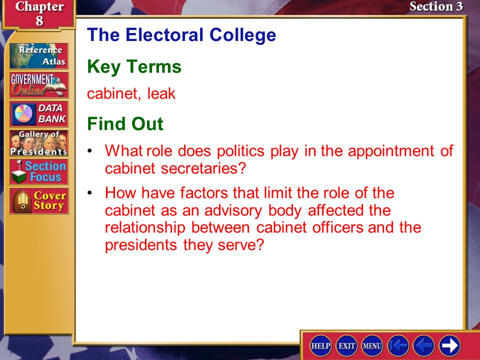 Section 3 Introduction-1 The Electoral College Key Terms cabinet, leak Find Out How have factors that limit the role of the cabinet as an advisory body affected the relationship between cabinet officers and the presidents they serve.