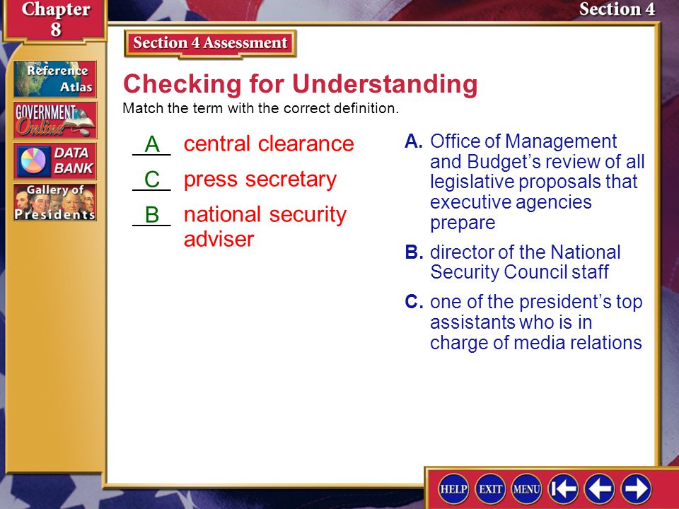 ___central clearance ___press secretary ___national security adviser Section 4 Assessment-2 A.Office of Management and Budgets review of all legislative proposals that executive agencies prepare B.director of the National Security Council staff C.one of the presidents top assistants who is in charge of media relations Checking for Understanding A C B Match the term with the correct definition.