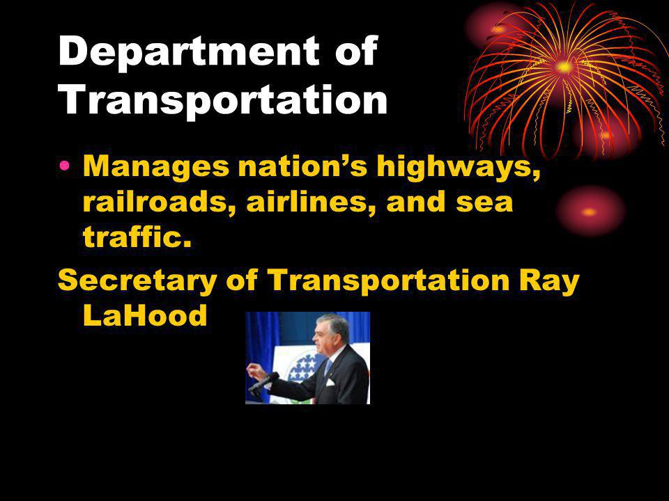 Department of Transportation Manages nations highways, railroads, airlines, and sea traffic.