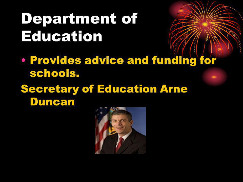 Department of Education Provides advice and funding for schools. Secretary of Education Arne Duncan