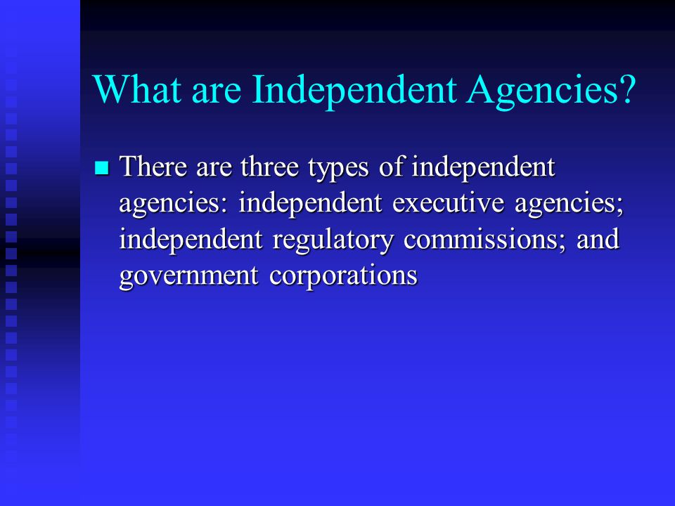 What are Independent Agencies? There are three types of independent agencies: independent executive agencies; independent regulatory commissions; and