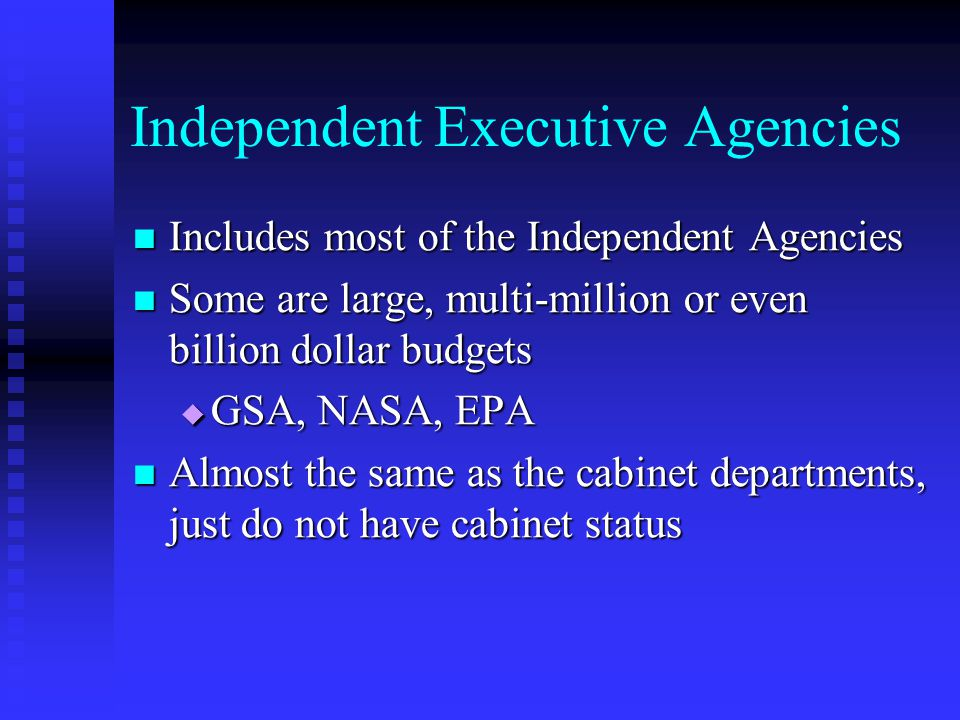 Independent Executive Agencies Includes most of the Independent Agencies Includes most of the Independent Agencies Some are large, multi-million or ev