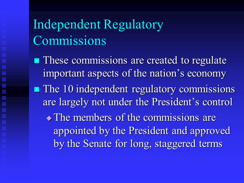 Independent Regulatory Commissions These commissions are created to regulate important aspects of the nations economy These commissions are created to
