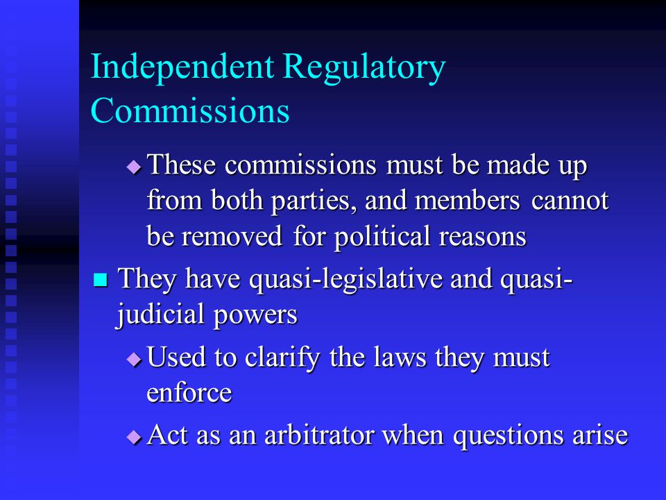 Independent Regulatory Commissions These commissions must be made up from both parties, and members cannot be removed for political reasons These comm