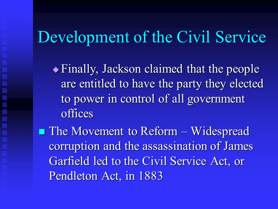 Development of the Civil Service Finally, Jackson claimed that the people are entitled to have the party they elected to power in control of all gover