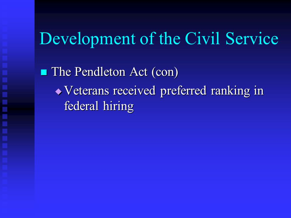 Development of the Civil Service The Pendleton Act (con) The Pendleton Act (con) Veterans received preferred ranking in federal hiring Veterans receiv