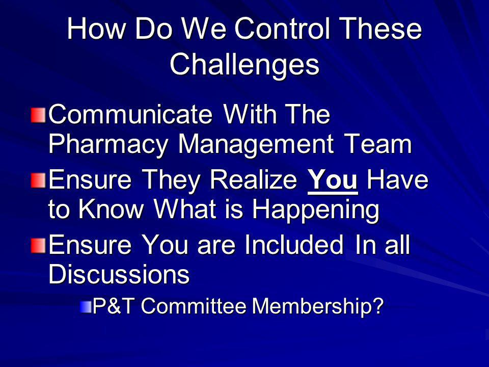 How Do We Control These Challenges Communicate With The Pharmacy Management Team Ensure They Realize You Have to Know What is Happening Ensure You are Included In all Discussions P&T Committee Membership?