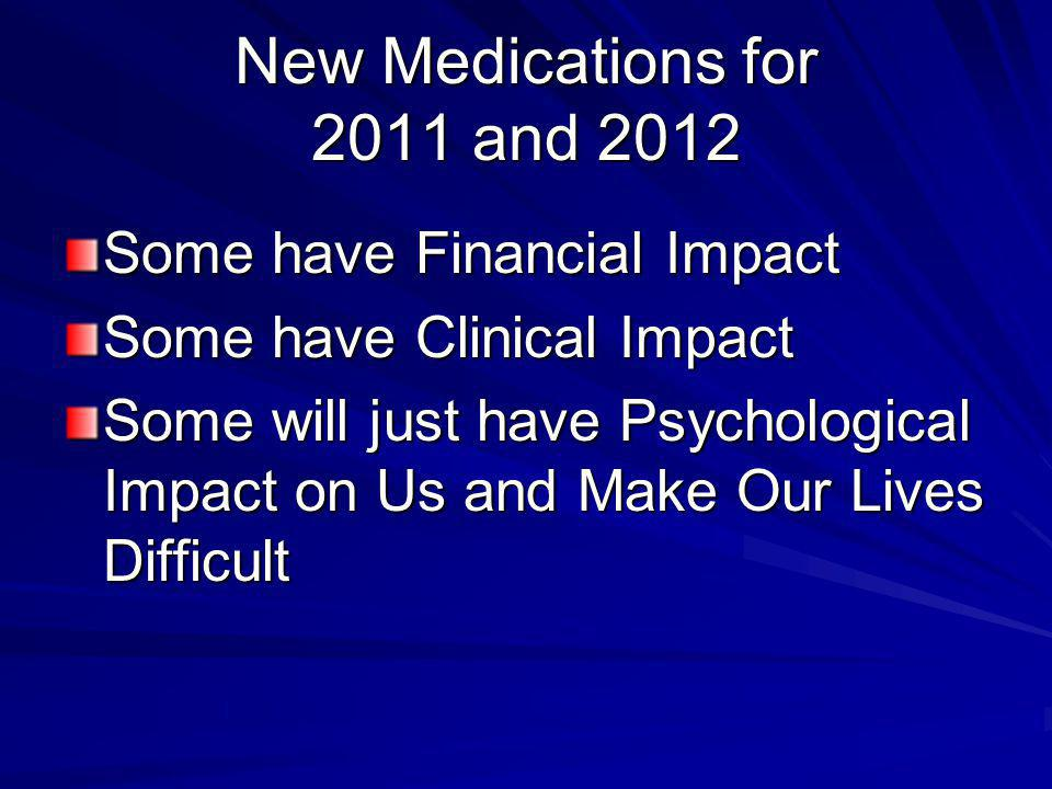 New Medications for 2011 and 2012 Some have Financial Impact Some have Clinical Impact Some will just have Psychological Impact on Us and Make Our Lives Difficult
