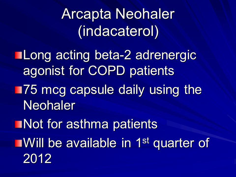 Arcapta Neohaler (indacaterol) Long acting beta-2 adrenergic agonist for COPD patients 75 mcg capsule daily using the Neohaler Not for asthma patients Will be available in 1 st quarter of 2012