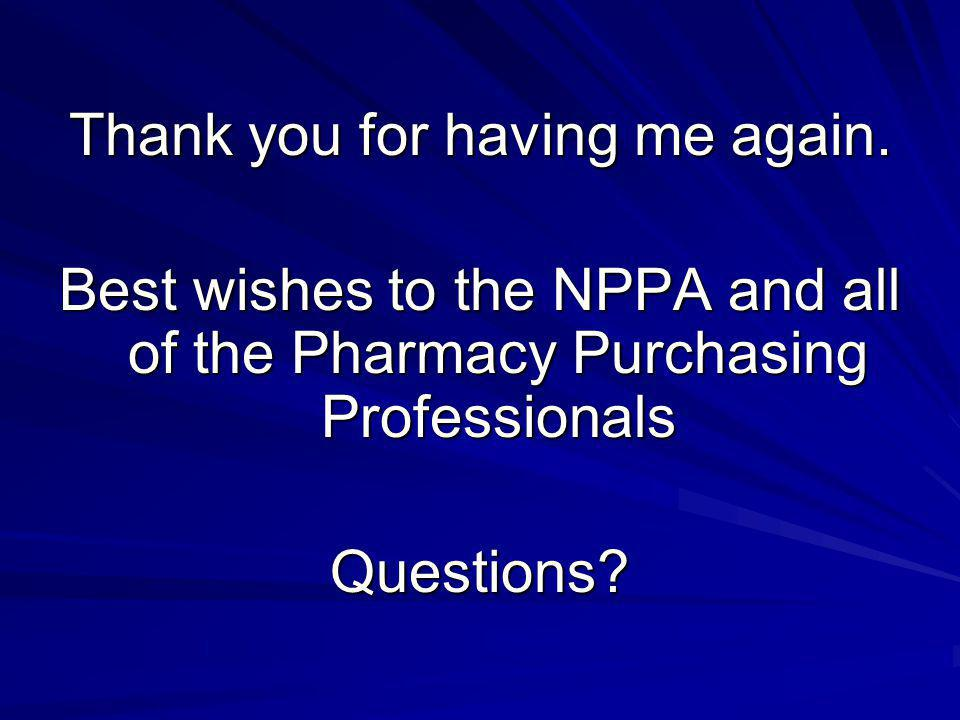 Thank you for having me again. Best wishes to the NPPA and all of the Pharmacy Purchasing Professionals Questions?