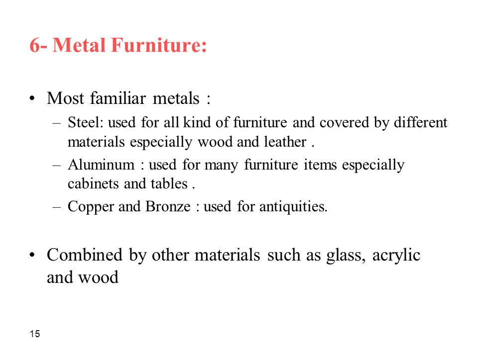 15 6- Metal Furniture: Most familiar metals : –Steel: used for all kind of furniture and covered by different materials especially wood and leather.