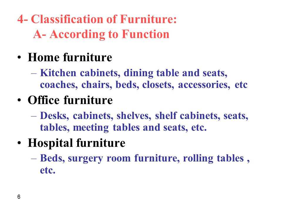 6 4- Classification of Furniture: A- According to Function Home furniture –Kitchen cabinets, dining table and seats, coaches, chairs, beds, closets, accessories, etc Office furniture –Desks, cabinets, shelves, shelf cabinets, seats, tables, meeting tables and seats, etc.