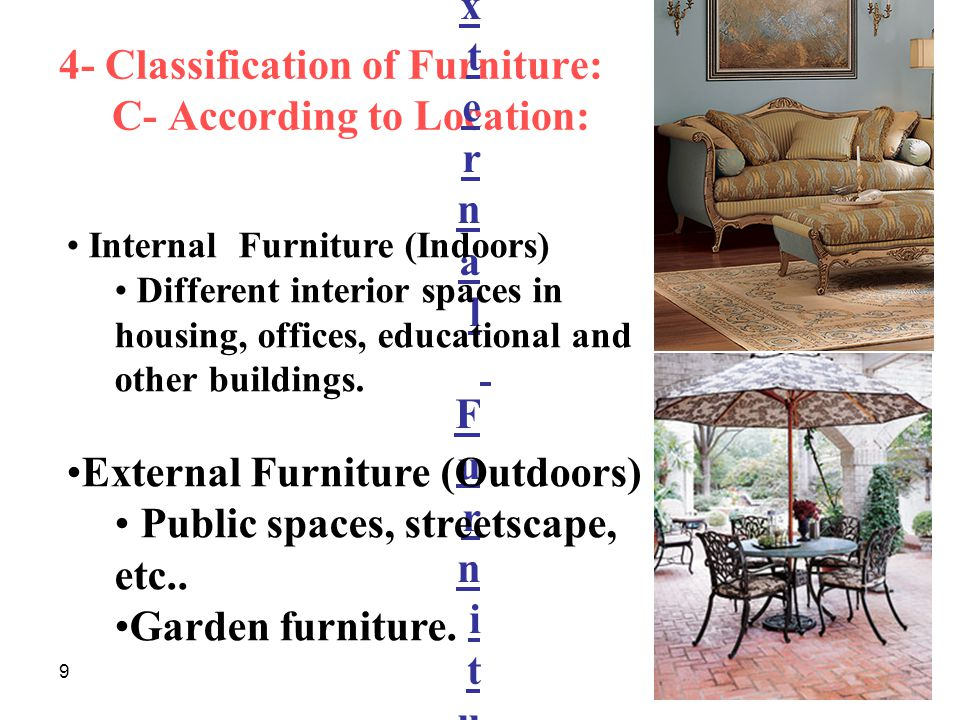 9 4- Classification of Furniture: C- According to Location: Internal Furniture ( Indoors )External Furniture ( Outdoors )Gardens FurnitureInternal Furniture ( Indoors )External Furniture ( Outdoors )Gardens Furniture Internal Furniture (Indoors) Different interior spaces in housing, offices, educational and other buildings.