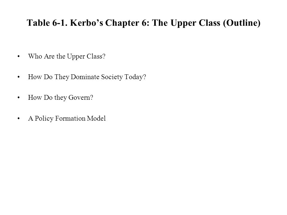 Table 6-1. Kerbos Chapter 6: The Upper Class (Outline) Who Are the Upper Class? How Do They Dominate Society Today? How Do they Govern? A Policy Forma