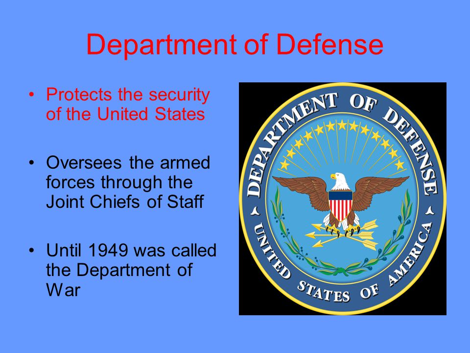 Department of Defense Protects the security of the United States Oversees the armed forces through the Joint Chiefs of Staff Until 1949 was called the Department of War
