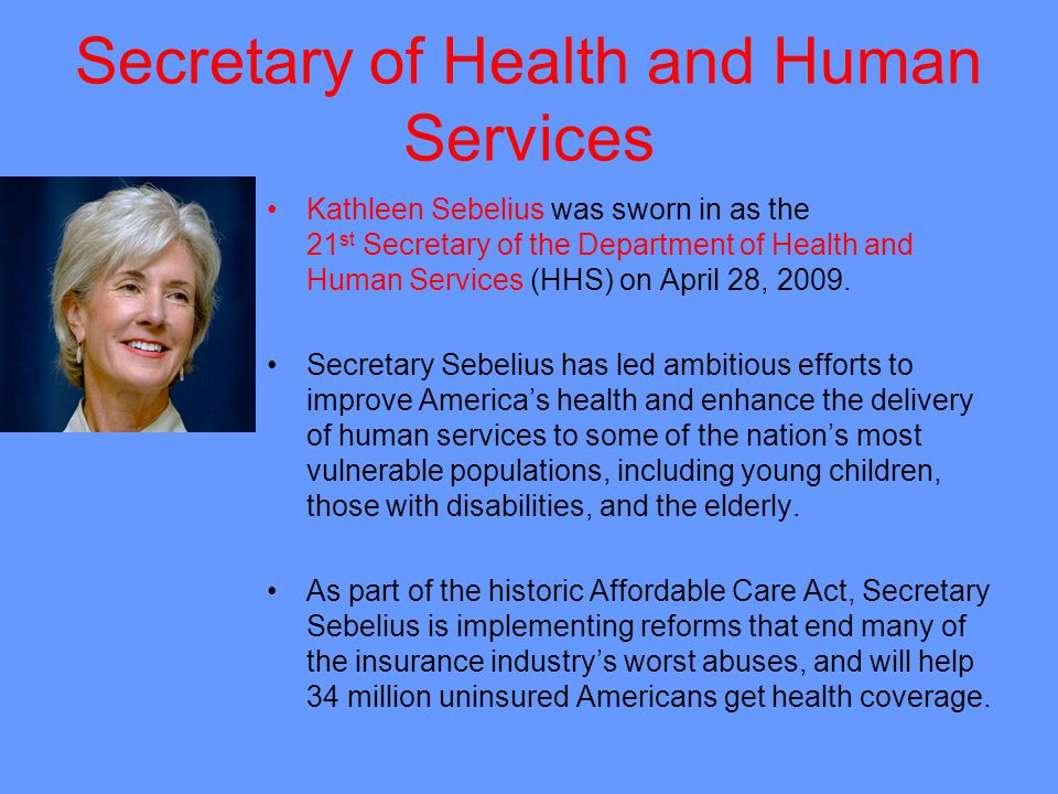 Secretary of Health and Human Services Kathleen Sebelius was sworn in as the 21 st Secretary of the Department of Health and Human Services (HHS) on April 28, 2009.