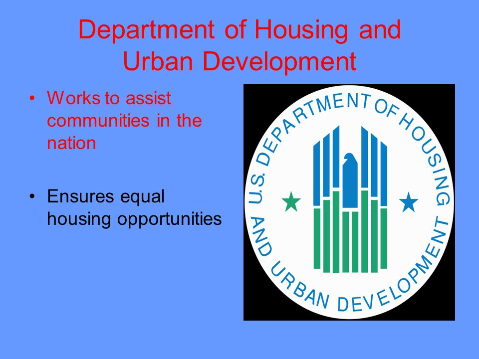Department of Housing and Urban Development Works to assist communities in the nation Ensures equal housing opportunities