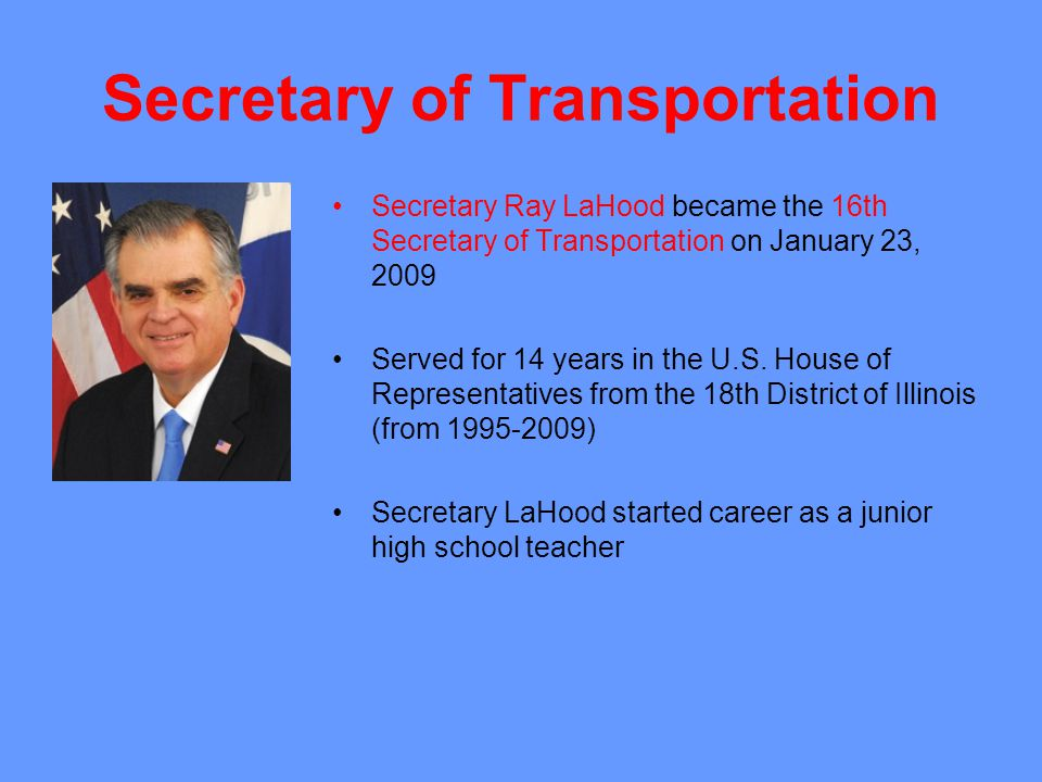 Secretary of Transportation Secretary Ray LaHood became the 16th Secretary of Transportation on January 23, 2009 Served for 14 years in the U.S.