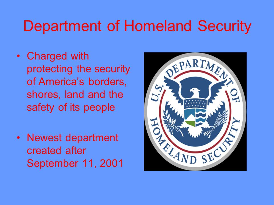 Department of Homeland Security Charged with protecting the security of Americas borders, shores, land and the safety of its people Newest department created after September 11, 2001