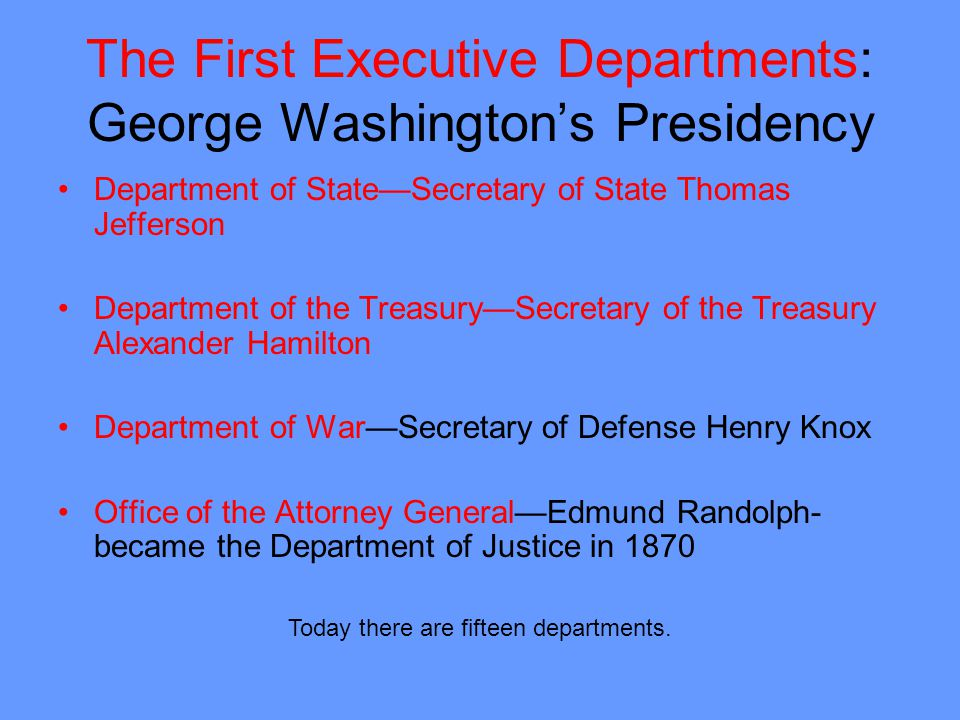 The First Executive Departments: George Washingtons Presidency Department of StateSecretary of State Thomas Jefferson Department of the TreasurySecretary of the Treasury Alexander Hamilton Department of WarSecretary of Defense Henry Knox Office of the Attorney GeneralEdmund Randolph- became the Department of Justice in 1870 Today there are fifteen departments.