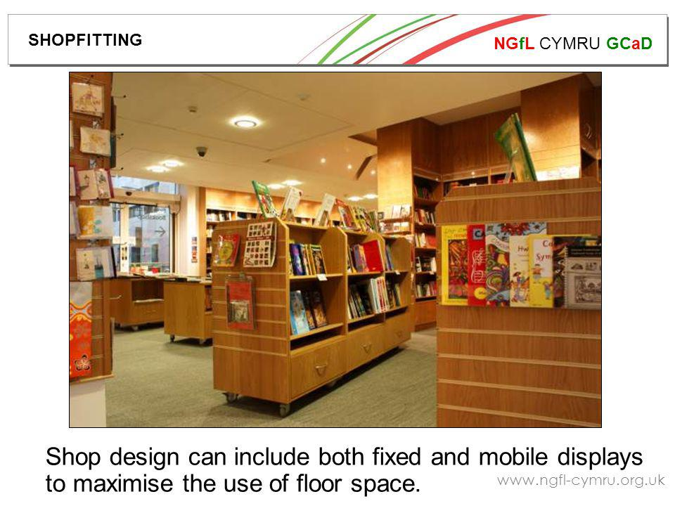 NGfL CYMRU GCaD www.ngfl-cymru.org.uk Shop design can include both fixed and mobile displays to maximise the use of floor space.