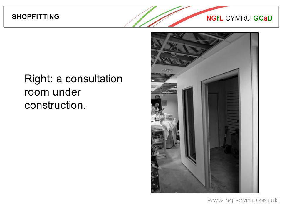 NGfL CYMRU GCaD www.ngfl-cymru.org.uk Right: a consultation room under construction. SHOPFITTING