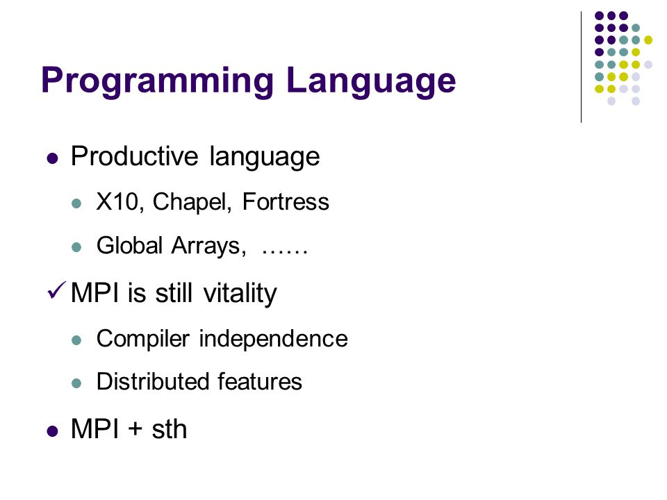 Programming Language Productive language X10, Chapel, Fortress Global Arrays, …… MPI is still vitality Compiler independence Distributed features MPI + sth