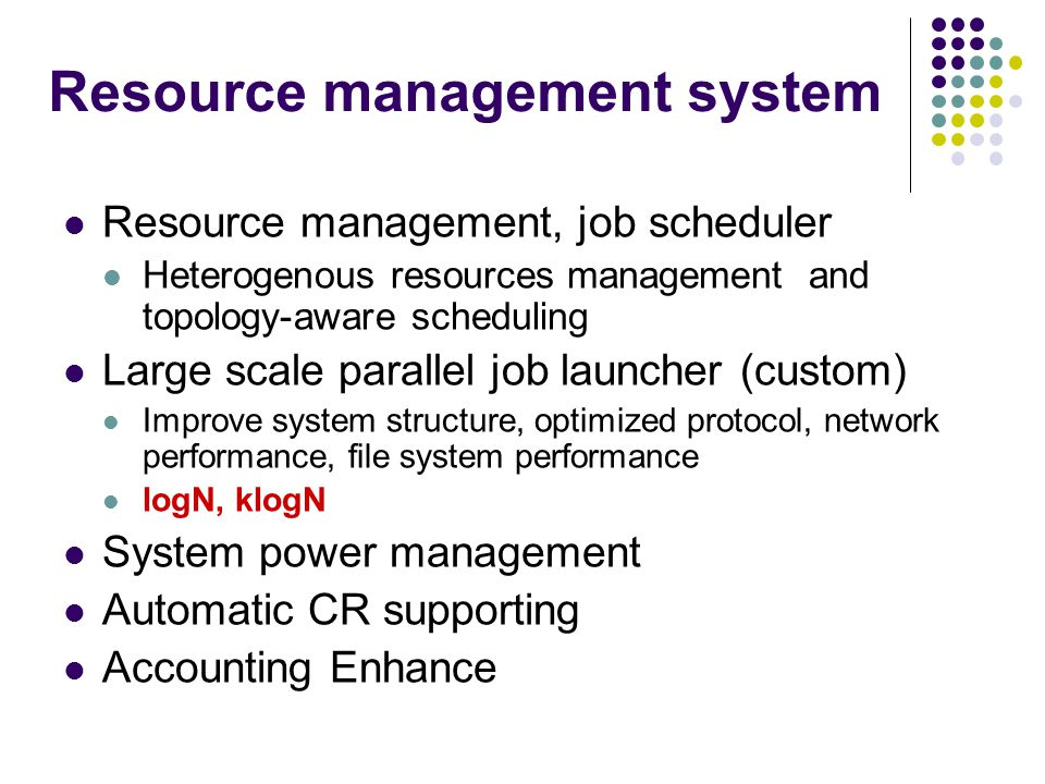 Resource management, job scheduler Heterogenous resources management and topology-aware scheduling Large scale parallel job launcher (custom) Improve system structure, optimized protocol, network performance, file system performance logN, klogN System power management Automatic CR supporting Accounting Enhance Resource management system