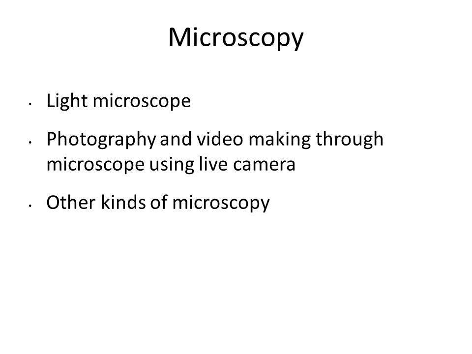 Microscopy Light microscope Photography and video making through microscope using live camera Other kinds of microscopy