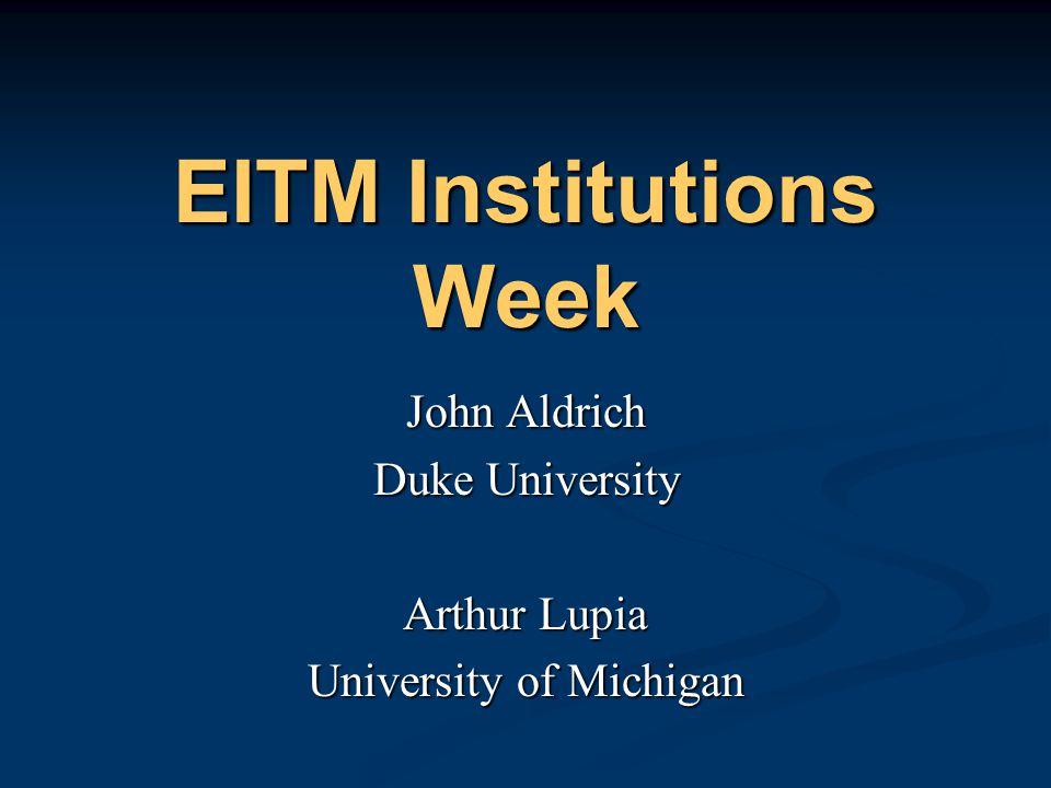 EITM Institutions Week John Aldrich Duke University Arthur Lupia University of Michigan John Aldrich Duke University Arthur Lupia University of Michig
