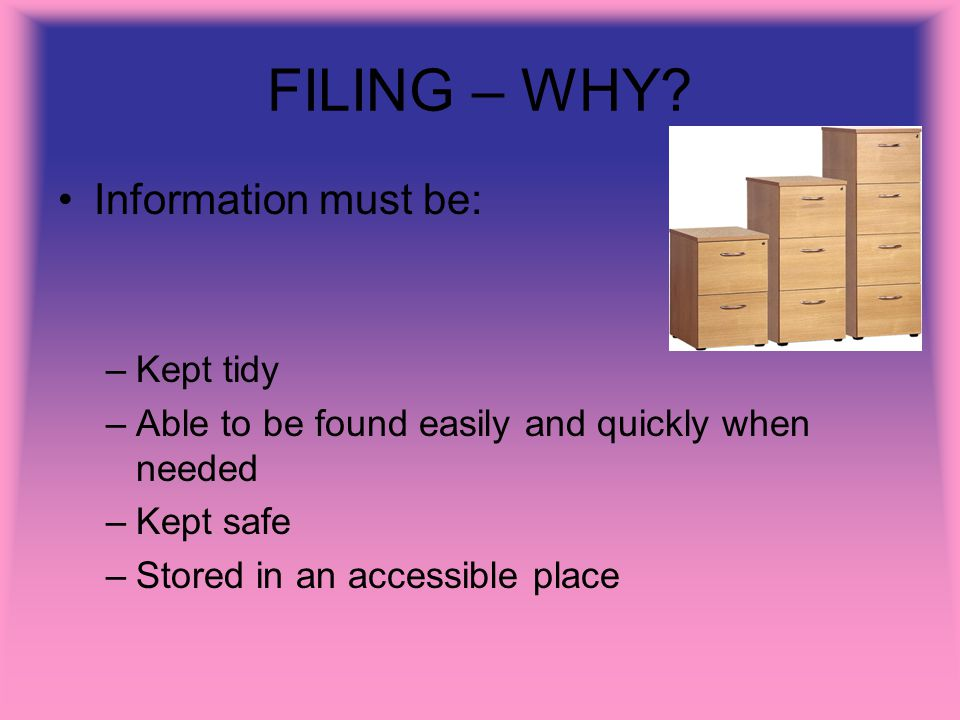 FILING – WHY? Information must be: –Kept tidy –Able to be found easily and quickly when needed –Kept safe –Stored in an accessible place