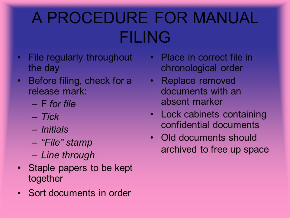 A PROCEDURE FOR MANUAL FILING File regularly throughout the day Before filing, check for a release mark: –F for file –Tick –Initials –File stamp –Line through Staple papers to be kept together Sort documents in order Place in correct file in chronological order Replace removed documents with an absent marker Lock cabinets containing confidential documents Old documents should archived to free up space